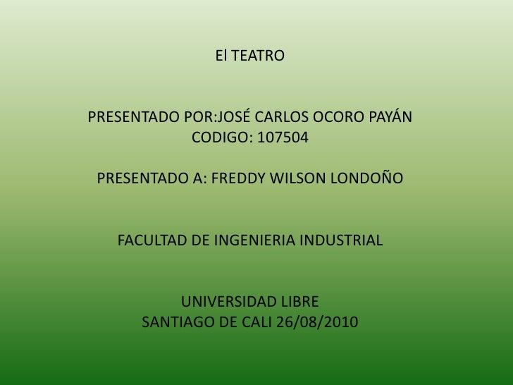 El TEATROPRESENTADO POR:JOSÉ CARLOS OCORO PAYÁNCODIGO: 107504PRESENTADO A: FREDDY WILSON LONDOÑOFACULTAD DE INGENIERIA IND...