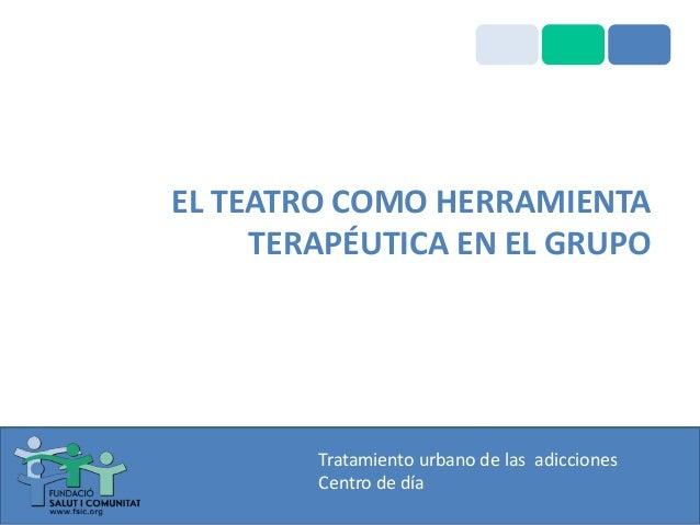 EL TEATRO COMO HERRAMIENTA TERAPÉUTICA EN EL GRUPO  Tratamiento urbano de las adicciones Centro de día