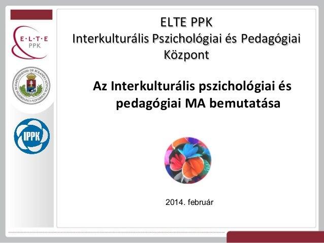 ELTE PPK  Interkulturális Pszichológiai és Pedagógiai Központ  Az Interkulturális pszichológiai és pedagógiai MA bemutatás...