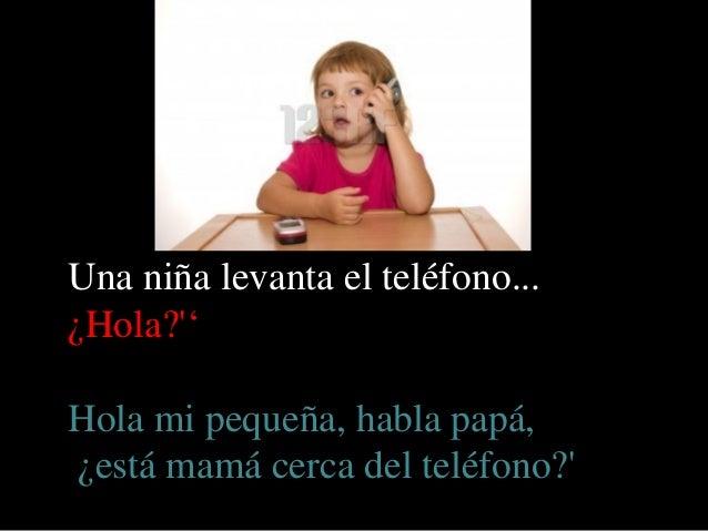Una niña levanta el teléfono...¿Hola?'Hola mi pequeña, habla papá,¿está mamá cerca del teléfono?