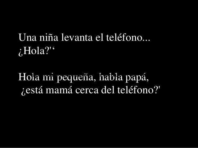 Una niña levanta el teléfono... ¿Hola?'' Hola mi pequeña, habla papá, ¿está mamá cerca del teléfono?' Estábamos hablando d...