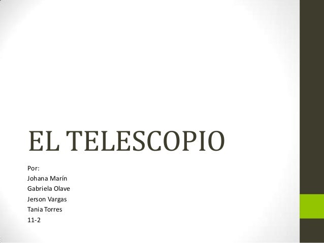 EL TELESCOPIO Por: Johana Marín Gabriela Olave Jerson Vargas Tania Torres 11-2