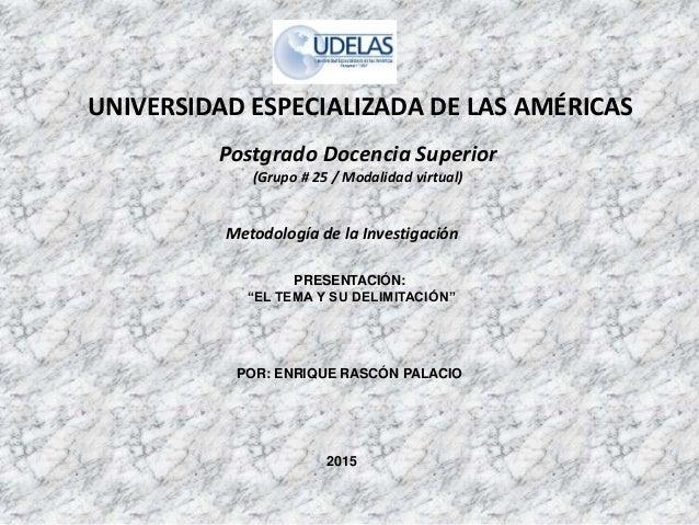 """UNIVERSIDAD ESPECIALIZADA DE LAS AMÉRICAS PRESENTACIÓN: """"EL TEMA Y SU DELIMITACIÓN"""" POR: ENRIQUE RASCÓN PALACIO 2015 Postg..."""