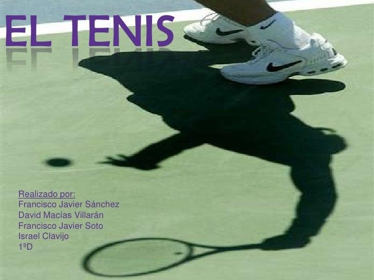 El tenis<br />Realizado por:<br />Francisco Javier Sánchez <br />David Macías Villarán<br />Francisco Javier Soto<br />Isr...