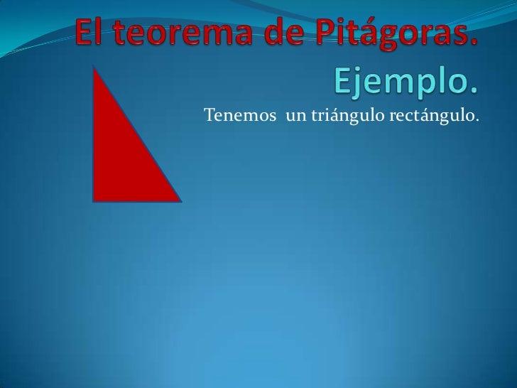 El teorema de Pitágoras. Ejemplo.<br />Tenemos  un triángulo rectángulo. <br />