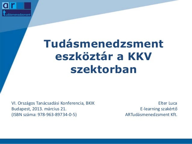 Tudásmenedzsment eszköztár a KKV szektorban VI. Országos Tanácsadási Konferencia, BKIK Budapest, 2013. március 21. (ISBN s...