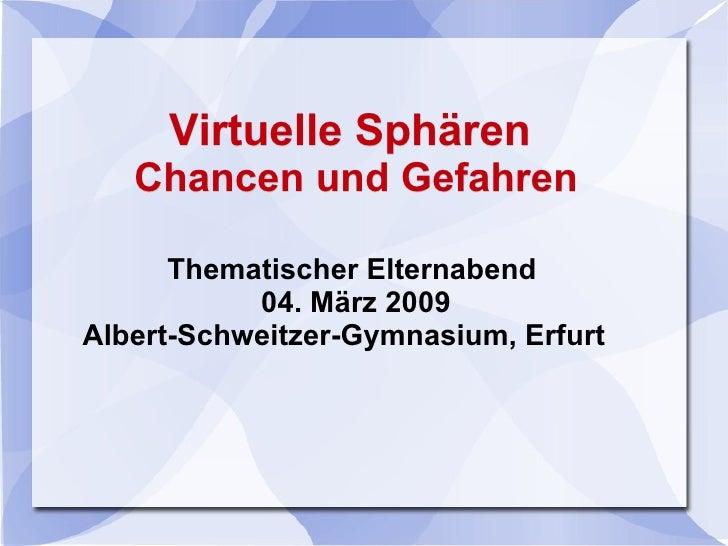 Virtuelle   Sphären  Chancen und Gefahren Thematischer Elternabend  04. März 2009 Albert-Schweitzer-Gymnasium, Erfurt