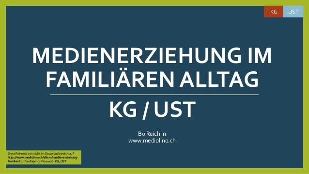 MEDIENERZIEHUNG IM FAMILIÄREN ALLTAG Bo Reichlin www.mediolino.ch KG UST KG / UST Diese Präsentation steht im Downloadbere...
