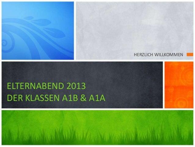HERZLICH WILLKOMMEN ELTERNABEND 2013 DER KLASSEN A1B & A1A
