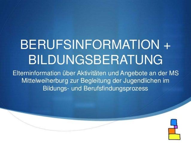 S  BERUFSINFORMATION +  BILDUNGSBERATUNG  Elterninformation über Aktivitäten und Angebote an der MS  Mittelweiherburg zur ...