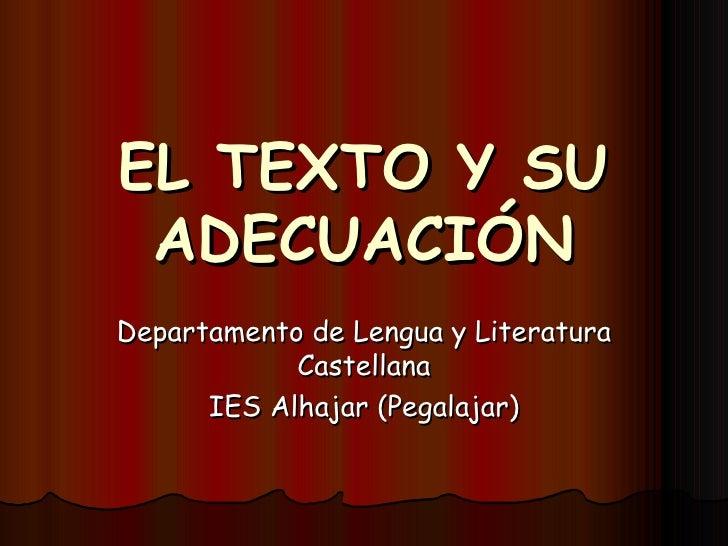 EL TEXTO Y SU ADECUACIÓN Departamento de Lengua y Literatura Castellana IES Alhajar (Pegalajar)