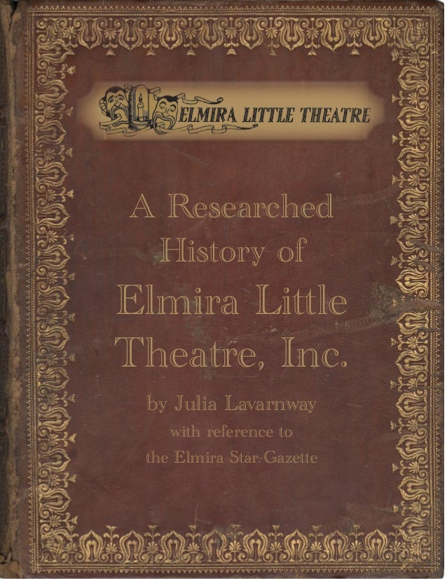 A Researched History of Elmira Little Theatre, Inc. by Julia Lavarnway with reference to the Elmira Star-Gazette