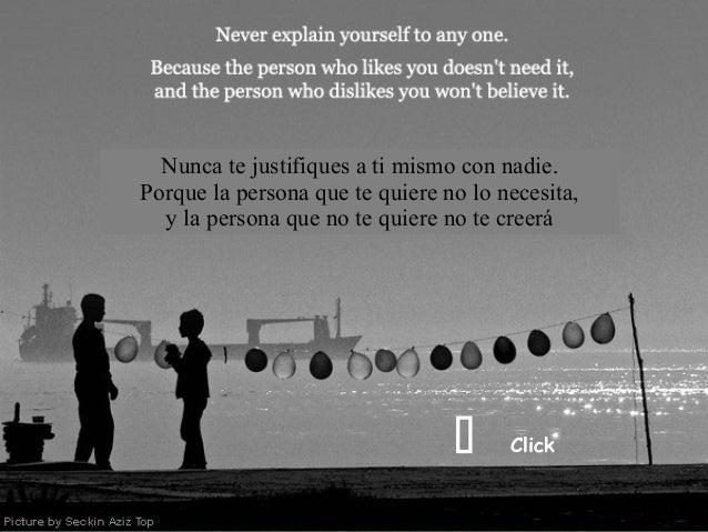 Nunca te justifiques a ti mismo con nadie.Porque la persona que te quiere no lo necesita,  y la persona que no te quiere n...