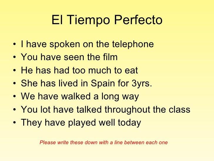 El Tiempo Perfecto <ul><li>I have spoken on the telephone </li></ul><ul><li>You have seen the film </li></ul><ul><li>He ha...