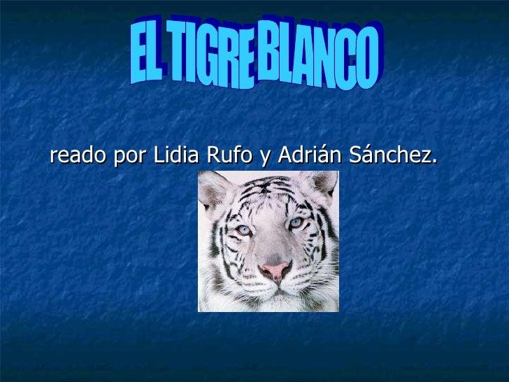 <ul><li>Creado por Lidia Rufo y Adrián Sánchez. </li></ul>EL TIGRE BLANCO