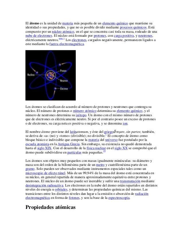 El átomo es la unidad de materia más pequeña de un elemento químico que mantiene suidentidad o sus propiedades, y que no e...