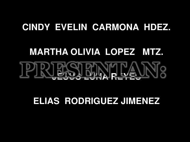 CINDY  EVELIN  CARMONA  HDEZ.<br />MARTHA OLIVIA  LOPEZ   MTZ.<br />JESUS LUNA REYES<br />ELIAS  RODRIGUEZ JIMENEZ<br />PR...
