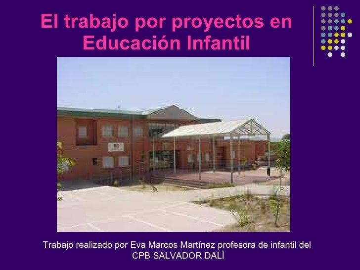 El trabajo por proyectos en Educación Infantil Trabajo realizado por Eva Marcos Martínez profesora de infantil del CPB SAL...