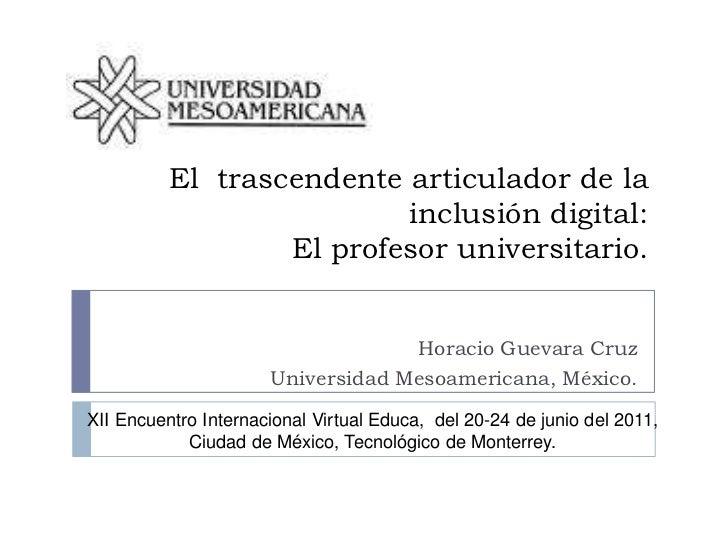 El  trascendente articulador de la inclusión digital: El profesor universitario.<br />Horacio Guevara Cruz<br />Universida...