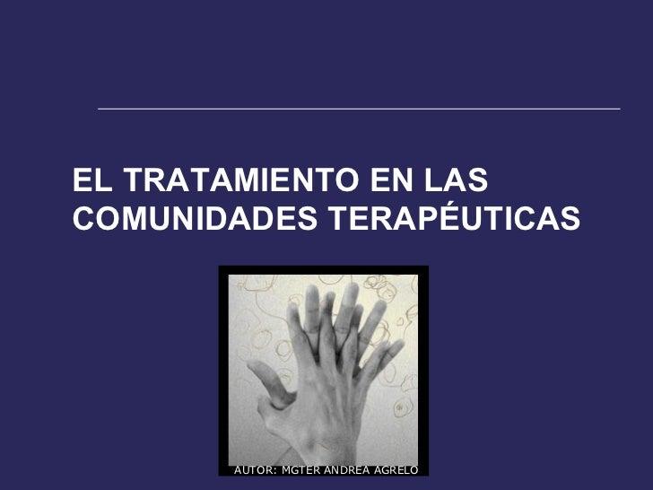 EL TRATAMIENTO EN LAS COMUNIDADES TERAPÉUTICAS AUTOR: MGTER ANDREA AGRELO