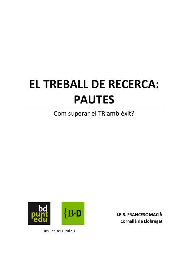 EL TREBALL DE RECERCA:       PAUTES        Com superar el TR amb èxit?                             I.E.S. FRANCESC MACIÀ  ...