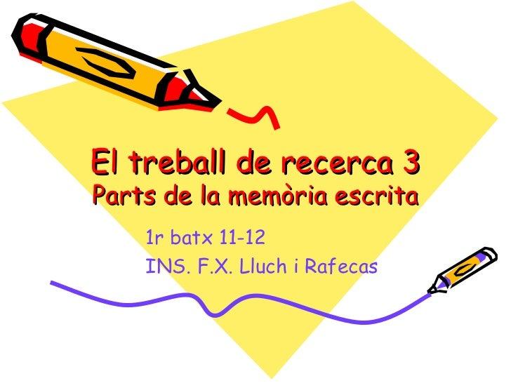 El treball de recerca 3Parts de la memòria escrita    1r batx 11-12    INS. F.X. Lluch i Rafecas