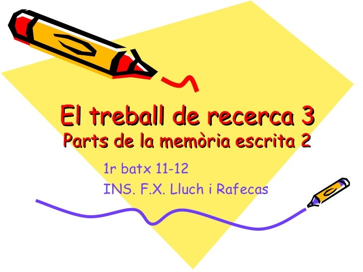 El treball de recerca 3Parts de la memòria escrita 2    1r batx 11-12    INS. F.X. Lluch i Rafecas