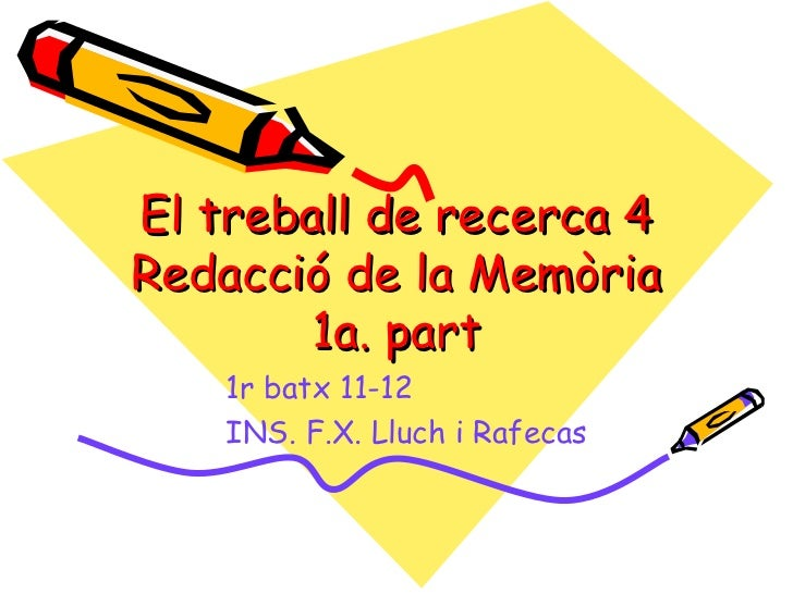 El treball de recerca 4Redacció de la Memòria        1a. part    1r batx 11-12    INS. F.X. Lluch i Rafecas