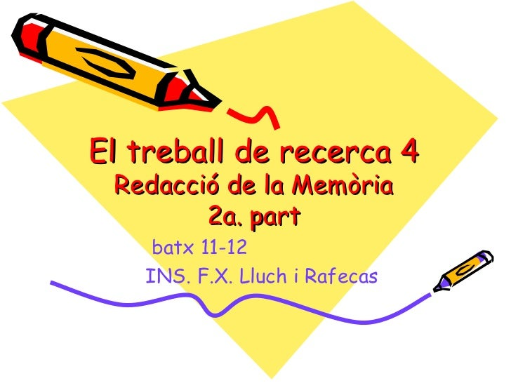 El treball de recerca 4 Redacció de la Memòria        2a. part    batx 11-12   INS. F.X. Lluch i Rafecas