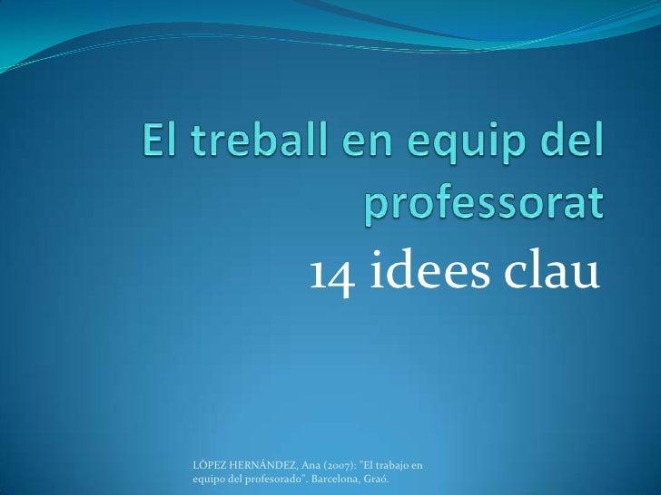 """El treball en equip del professorat<br />14 idees clau<br />LÓPEZ HERNÁNDEZ, Ana (2007): """"El trabajo en equipo del profeso..."""