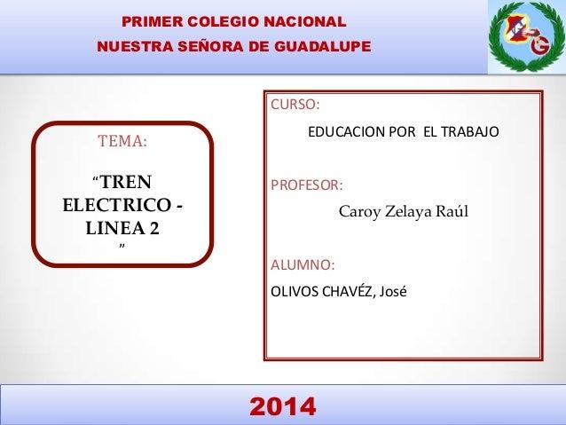 """PRIMER COLEGIO NACIONAL NUESTRA SEÑORA DE GUADALUPE TEMA: """"TREN ELECTRICO - LINEA 2 """" CURSO: EDUCACION POR EL TRABAJO PROF..."""