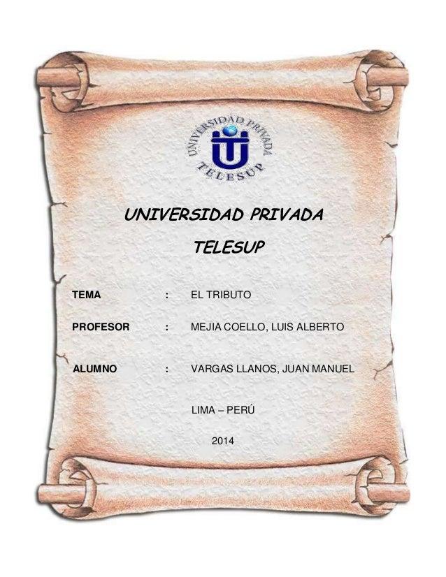 UNIVERSIDAD PRIVADA TELESUP TEMA  :  EL TRIBUTO  PROFESOR  :  MEJIA COELLO, LUIS ALBERTO  ALUMNO  :  VARGAS LLANOS, JUAN M...