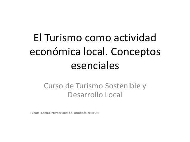 El Turismo como actividad económica local. Conceptos esenciales<br />Curso de Turismo Sostenible y Desarrollo Local<br />F...
