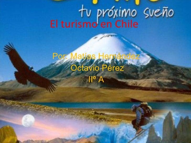 El turismo en Chile  Por: Matías Hernández Octavio Pérez IIº A