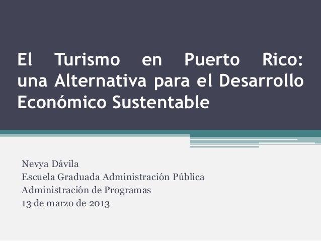 El Turismo en Puerto Rico:una Alternativa para el DesarrolloEconómico SustentableNevya DávilaEscuela Graduada Administraci...