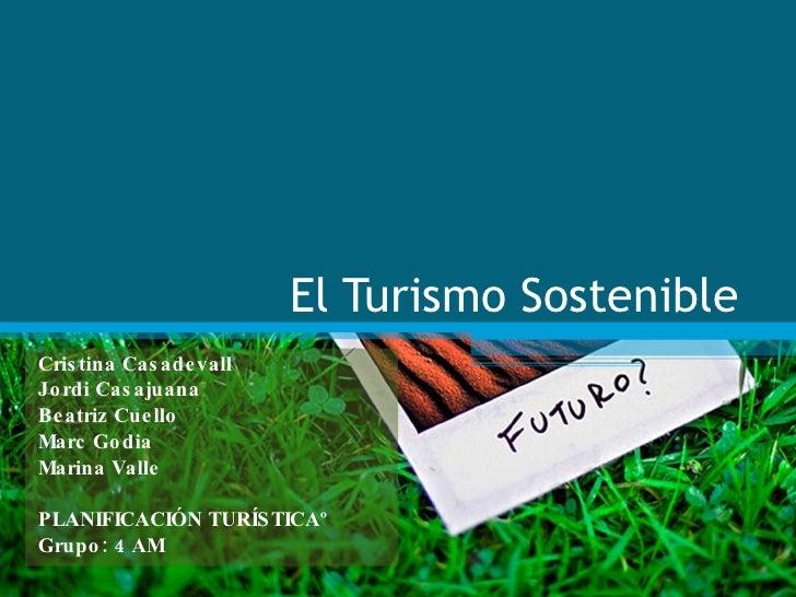 El Turismo Sostenible Cristina Casadevall Jordi Casajuana Beatriz Cuello Marc Godia Marina Valle PLANIFICACIÓN TURÍSTICAº ...