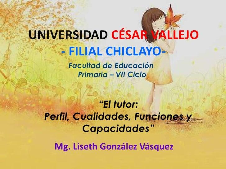 """UNIVERSIDAD CÉSAR VALLEJO- FILIAL CHICLAYO-<br />Facultad de Educación<br /> Primaria – VII Ciclo<br />""""El tutor: Perfil, ..."""