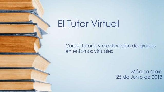 El Tutor VirtualCurso: Tutoría y moderación de gruposen entornos virtualesMónica Moro25 de Junio de 2013