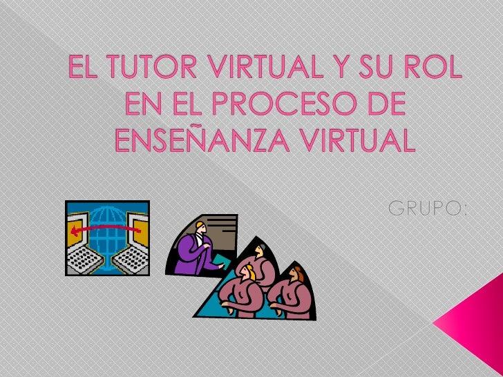 EL TUTOR VIRTUAL Y SU ROL EN EL PROCESO DE ENSEÑANZA VIRTUAL<br />GRUPO:<br />