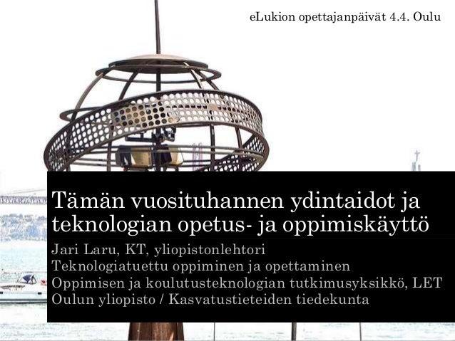 Tämän vuosituhannen ydintaidot ja teknologian opetus- ja oppimiskäyttö Jari Laru, KT, yliopistonlehtori Teknologiatuettu o...