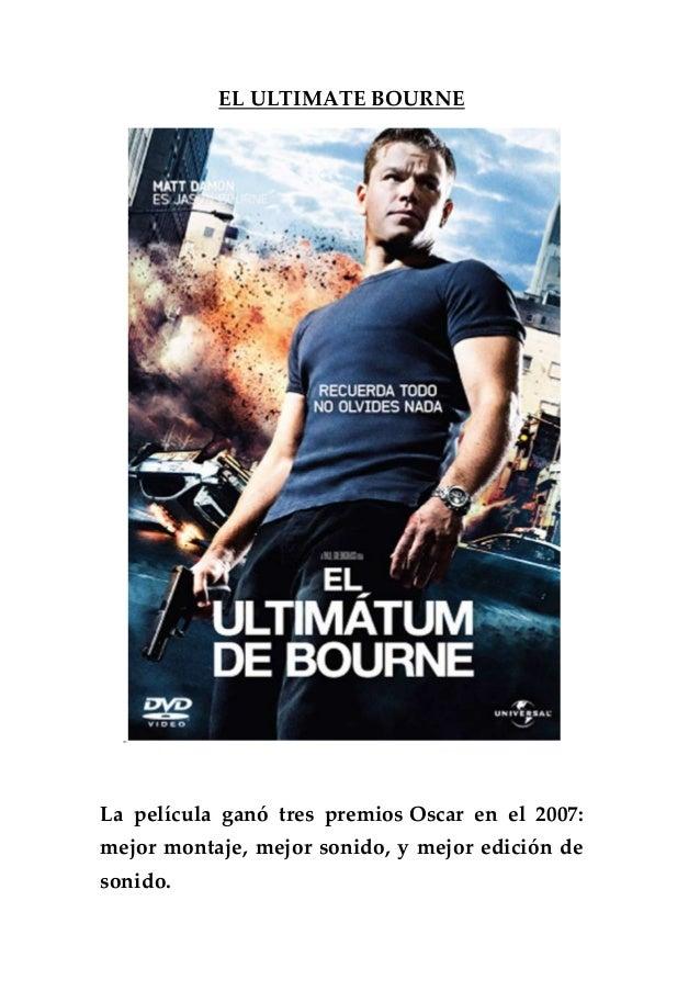 EL ULTIMATE BOURNE La película ganó tres premios Oscar en el 2007: mejor montaje, mejor sonido, y mejor edición de sonido.