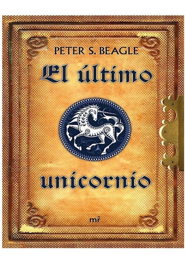 El último unicornio Peter S. Beagle Título original: The Last Unicorn Traducción: Eduardo G. Murillo Diseño cubierta: Llor...