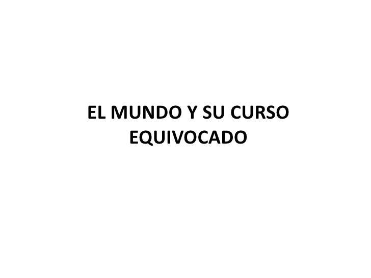 EL MUNDO Y SU CURSO    EQUIVOCADO