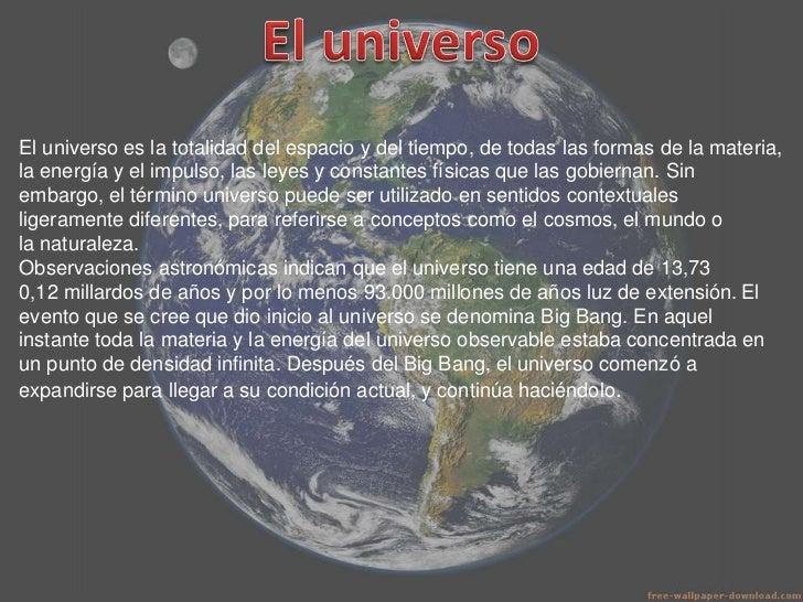 El universo es la totalidad del espacio y del tiempo, de todas las formas de la materia,la energía y el impulso, las leyes...