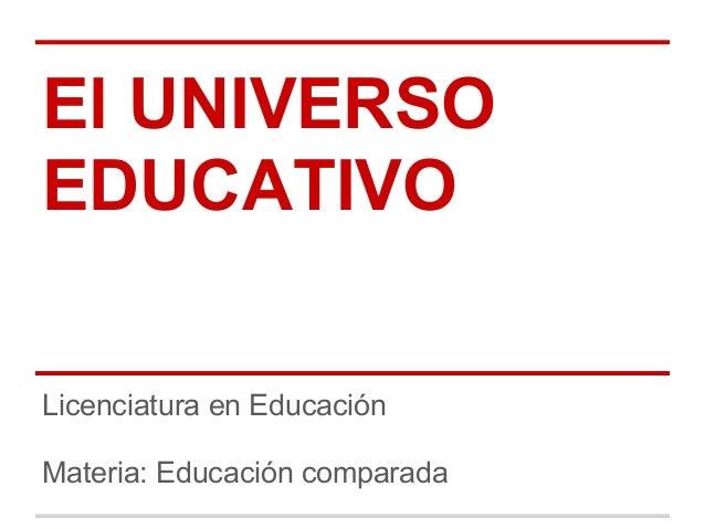 El UNIVERSOEDUCATIVOLicenciatura en EducaciónMateria: Educación comparada