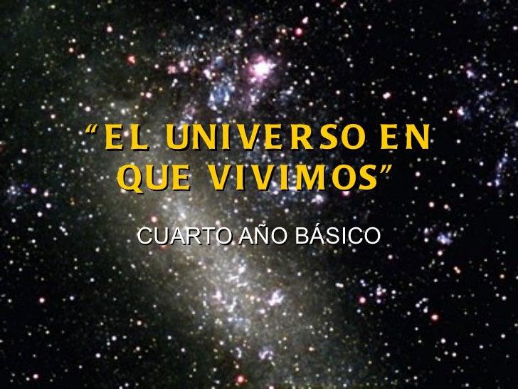 """"""" EL UNIVERSO EN QUE VIVIMOS"""" CUARTO AÑO BÁSICO"""