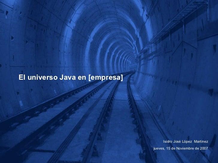 El universo Java en [empresa] Isidro José López  Martínez jueves, 15 de Noviembre de 2007