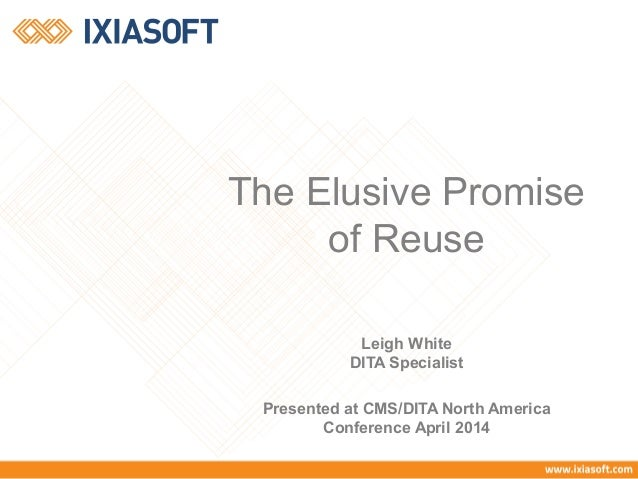 The Elusive Promise of Reuse Leigh White DITA Specialist Presented at CMS/DITA North America Conference April 2014