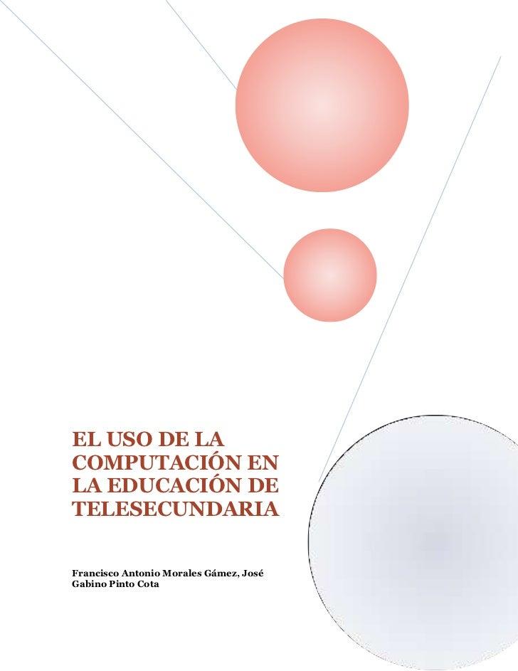 lefttop00250002482850top00630004615180bottom00EL USO DE LA COMPUTACIÓN EN LA EDUCACIÓN DE TELESECUNDARIAFrancisco Antonio ...