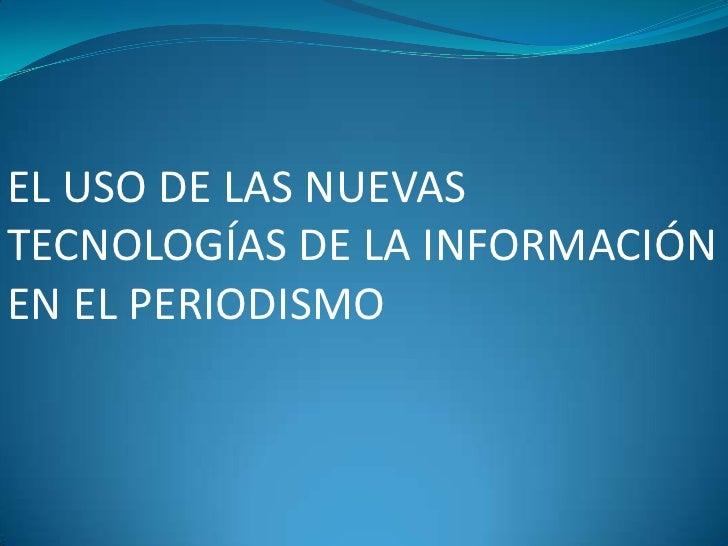 EL USO DE LAS NUEVAS TECNOLOGÍAS DE LA INFORMACIÓN EN EL PERIODISMO<br />